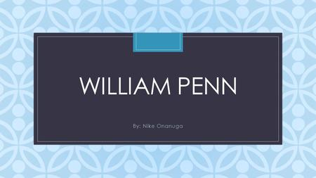 C WILLIAM PENN By: Nike Onanuga. William Penn's Childhood William Penn was a good and hard-working child. He grew up with his sister Marget and brother.