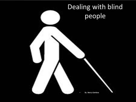 Dealing with blind people By. Nancy Gamboa. How would they like to be treated? Except for their visual impairment, blind patients are normal and want.