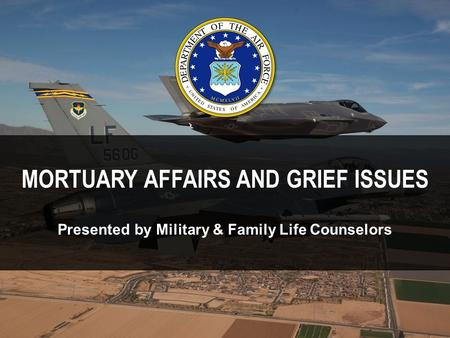 MORTUARY AFFAIRS AND GRIEF ISSUES Presented by Military & Family Life Counselors.