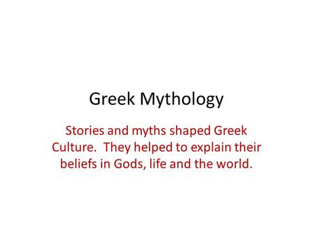 Greek Mythology Stories and myths shaped Greek Culture. They helped to explain their beliefs in Gods, life and the world.