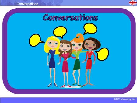 © 2011 wheresjenny.com Conversations. © 2011 wheresjenny.com Conversations Conversation 1 Kate: Hey Tina. Tina: Hello Kate. Kate: I heard that you and.