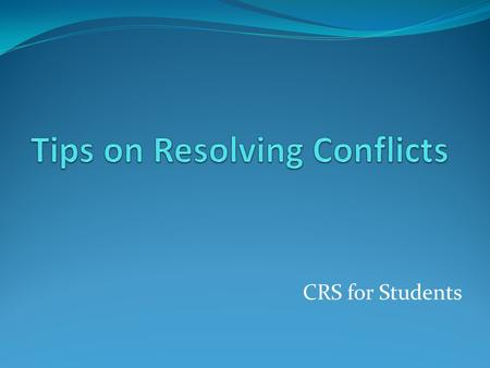 CRS for Students. How to approach a conflict? Relax-stop arguing, name calling, criticizing, threatening, etc-The other person might not hear or might.
