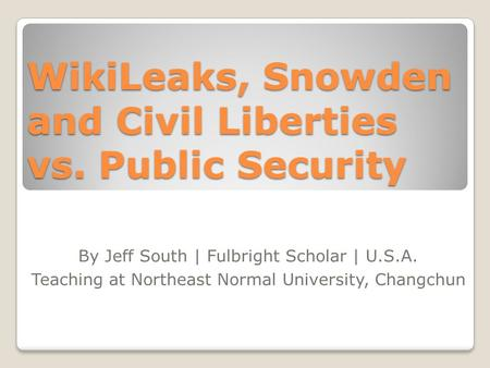 WikiLeaks, Snowden and Civil Liberties vs. Public Security By Jeff South | Fulbright Scholar | U.S.A. Teaching at Northeast Normal University, Changchun.