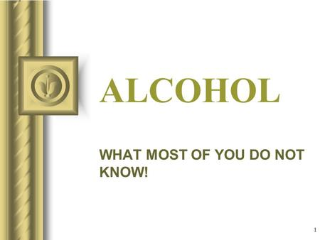 1 ALCOHOL WHAT MOST OF YOU DO NOT KNOW! This presentation will probably involve audience discussion, which will create action items. Use PowerPoint to.