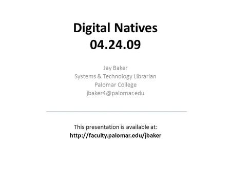 Digital Natives 04.24.09 Jay Baker Systems & Technology Librarian Palomar College This presentation is available at: