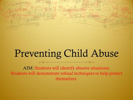 Preventing Child Abuse AIM: Students will identify abusive situations. Students will demonstrate refusal techniques to help protect themselves.