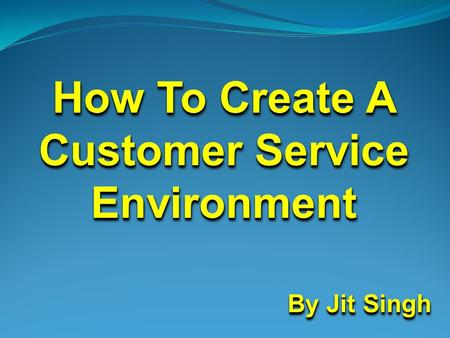 How To Create A Customer Service Environment By Jit Singh By Jit Singh How To Create A Customer Service Environment By Jit Singh By Jit Singh.