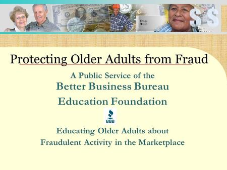 A Public Service of the Better Business Bureau Education Foundation Educating Older Adults about Fraudulent Activity in the Marketplace Protecting Older.