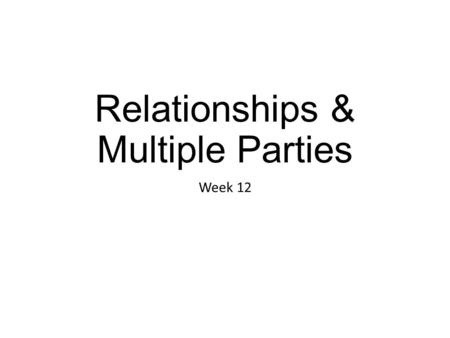 Relationships & Multiple Parties Week 12. C ONTEXT OF E XISTING R ELATIONSHIP  Negotiating within relationships takes place over time  Negotiation not.