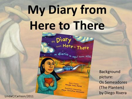 My Diary from Here to There Background picture: Os Semeadores (The Planters) by Diego Rivera LindaC/Callison/2011.