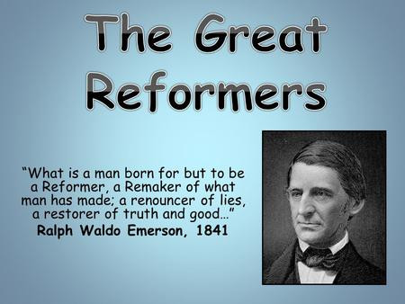 """What is a man born for but to be a Reformer, a Remaker of what man has made; a renouncer of lies, a restorer of truth and good…"" Ralph Waldo Emerson,"