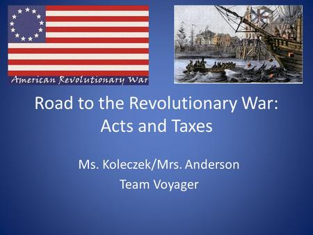 Road to the Revolutionary War: Acts and Taxes Ms. Koleczek/Mrs. Anderson Team Voyager.