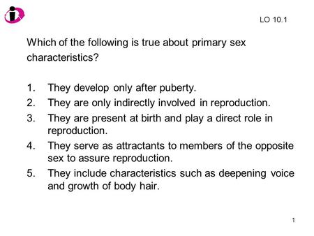 1 Which of the following is true about primary sex characteristics? 1.They develop only after puberty. 2.They are only indirectly involved in reproduction.