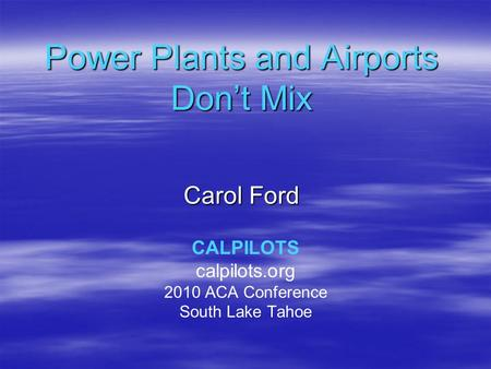 Power Plants and Airports Don't Mix Carol Ford CALPILOTS calpilots.org 2010 ACA Conference South Lake Tahoe.