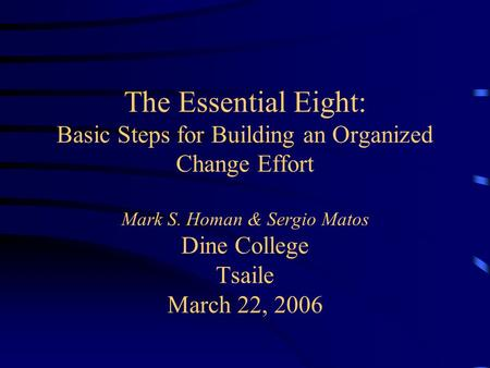 The Essential Eight: Basic Steps for Building an Organized Change Effort Mark S. Homan & Sergio Matos Dine College Tsaile March 22, 2006.