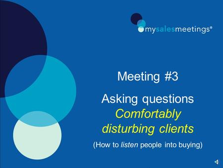 Meeting #3 Asking questions Comfortably disturbing clients (How to listen people into buying)