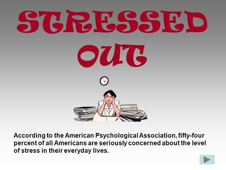 STRESSED OUT According to the American Psychological Association, fifty-four percent of all Americans are seriously concerned about the level of stress.
