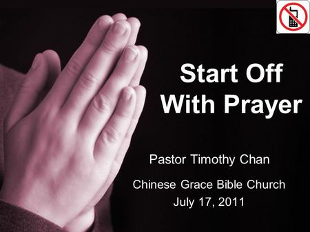 Start Off With Prayer Pastor Timothy Chan Chinese Grace Bible Church July 17, 2011.