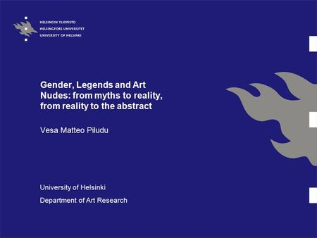 Gender, Legends and Art Nudes: from myths to reality, from reality to the abstract Vesa Matteo Piludu University of Helsinki Department of Art Research.