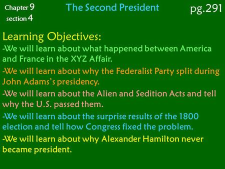Chapter 9 section 4 The Second President pg.291 Learning Objectives: -We will learn about what happened between America and France in the XYZ Affair. -We.