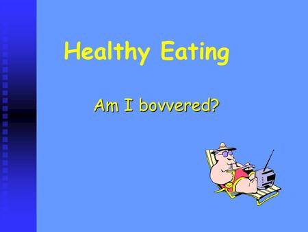 Healthy Eating Am I bovvered?. What does it mean to be healthy? Being an appropriate weight Being an appropriate weight Reducing risk of illness Reducing.