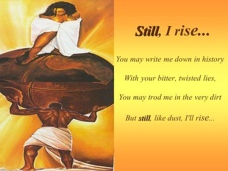 Still, I rise... You may write me down in history With your bitter, twisted lies, You may trod me in the very dirt But still, like dust, I'll rise...