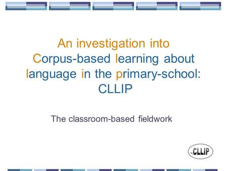 An investigation into Corpus-based learning about language in the primary-school: CLLIP The classroom-based fieldwork.