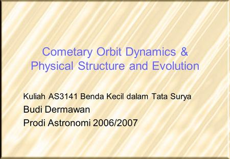 Cometary Orbit Dynamics & Physical Structure and Evolution Kuliah AS3141 Benda Kecil dalam Tata Surya Budi Dermawan Prodi Astronomi 2006/2007.