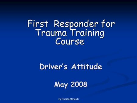 By Dumba Moses K Driver's Attitude May 2008 First Responder for Trauma Training Course First Responder for Trauma Training Course.