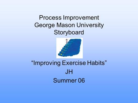 "Process Improvement George Mason University Storyboard ""Improving Exercise Habits"" JH Summer 06."