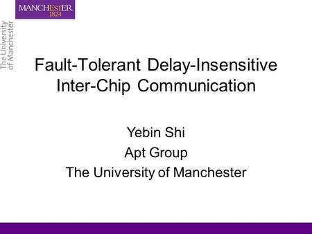 Fault-Tolerant Delay-Insensitive Inter-Chip Communication Yebin Shi Apt Group The University of Manchester.