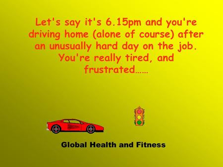 Let's say it's 6.15pm and you're driving home (alone of course) after an unusually hard day on the job. You're really tired, and frustrated…… Global Health.