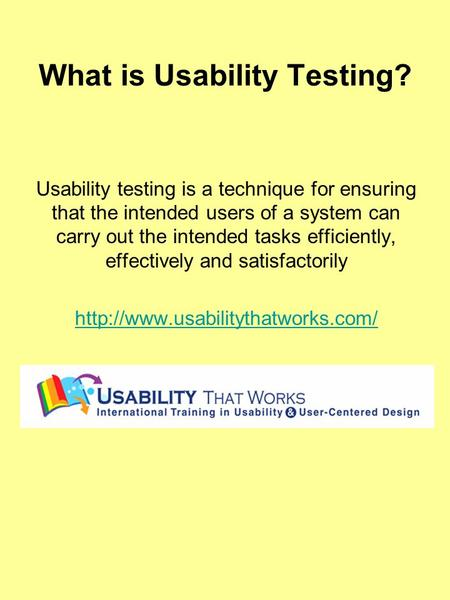 What is Usability Testing? Usability testing is a technique for ensuring that the intended users of a system can carry out the intended tasks efficiently,