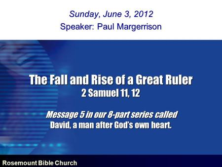 Rosemount Bible Church The Fall and Rise of a Great Ruler 2 Samuel 11, 12 Message 5 in our 8-part series called David, a man after God's own heart. Sunday,