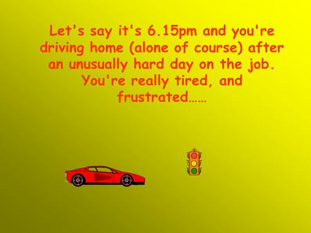 Let's say it's 6.15pm and you're driving home (alone of course) after an unusually hard day on the job. You're really tired, and frustrated……
