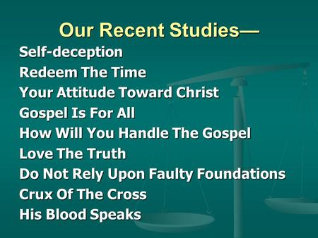Our Recent Studies— Self-deception Redeem The Time Your Attitude Toward Christ Gospel Is For All How Will You Handle The Gospel Love The Truth Do Not Rely.