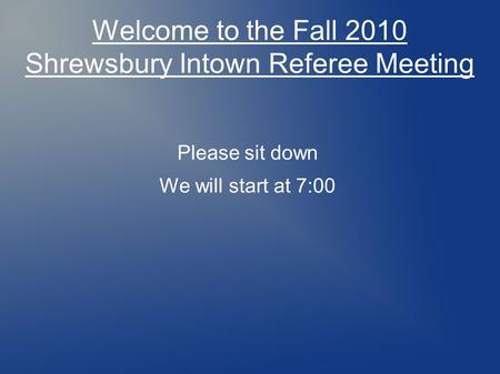 Welcome to the Fall 2010 Shrewsbury Intown Referee Meeting Please sit down We will start at 7:00.