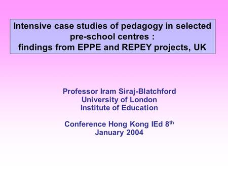 Professor Iram Siraj-Blatchford University of London Institute of Education Conference Hong Kong IEd 8 th January 2004 Intensive case studies of pedagogy.
