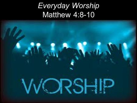 "Everyday Worship Matthew 4:8-10. WORSHIP Old English: To ascribe ""Worth – Ship"" or worthiness or value or preciousness to God. Ardent devotion; reverent."