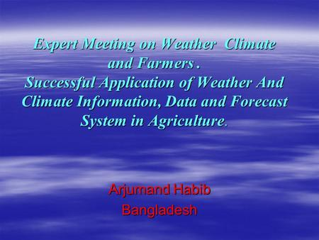 Expert Meeting on Weather Climate and Farmers. Successful Application of Weather And Climate Information, Data and Forecast System in Agriculture. Arjumand.