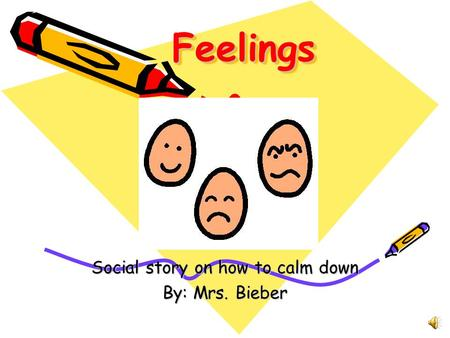 FeelingsFeelings Social story on how to calm down By: Mrs. Bieber.