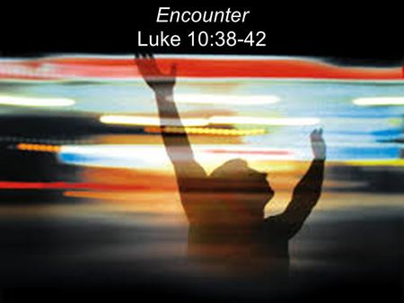 Encounter Luke 10:38-42. WORSHIP (Old English) lit. To ascribe worth-ship to God. OT = To bow down. To adore in reverence and honor God. A response to.