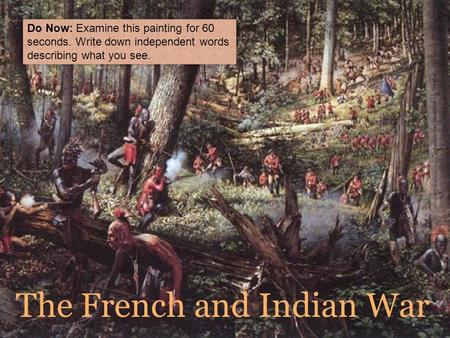 The French and Indian War Do Now: Examine this painting for 60 seconds. Write down independent words describing what you see.