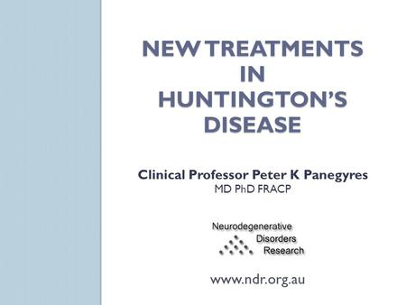 NEW TREATMENTS IN HUNTINGTON'S DISEASE Clinical Professor Peter K Panegyres MD PhD FRACP www.ndr.org.au.
