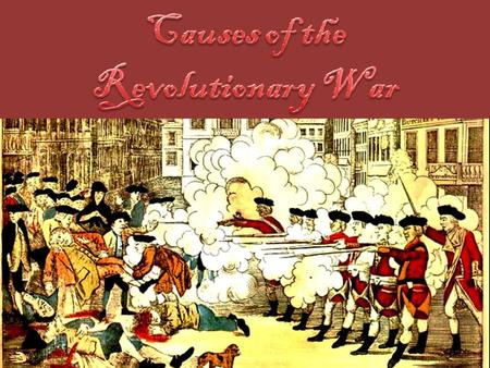 Learning Targets I can analyze the causes of the Revolutionary War. I can explain the causes of the French and Indian War. I can explain how the outcome.