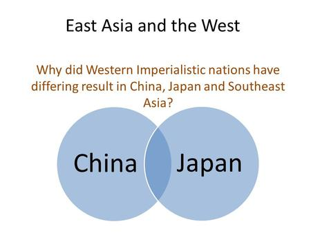 East Asia and the West Why did Western Imperialistic nations have differing result in China, Japan and Southeast Asia? ChinaJapan.