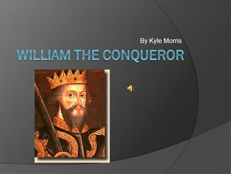 By Kyle Morris. Background Information  Duke of Normandy  William The Conqueror  Father (Robert) previous Duke of Normandy  Took over at young age.
