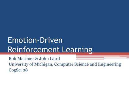 Emotion-Driven Reinforcement Learning Bob Marinier & John Laird University of Michigan, Computer Science and Engineering CogSci'08.