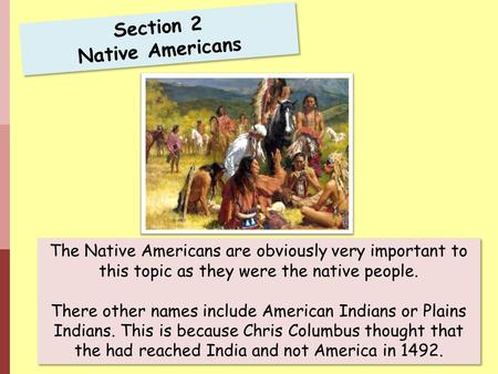 Section 2 Native Americans The Native Americans are obviously very important to this topic as they were the native people. There other names include American.