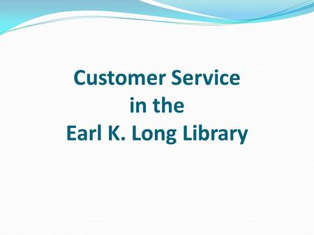 Customer Service in the Earl K. Long Library. Customer Service Why is Customer Service Important? Good relations with the University community Good relations.